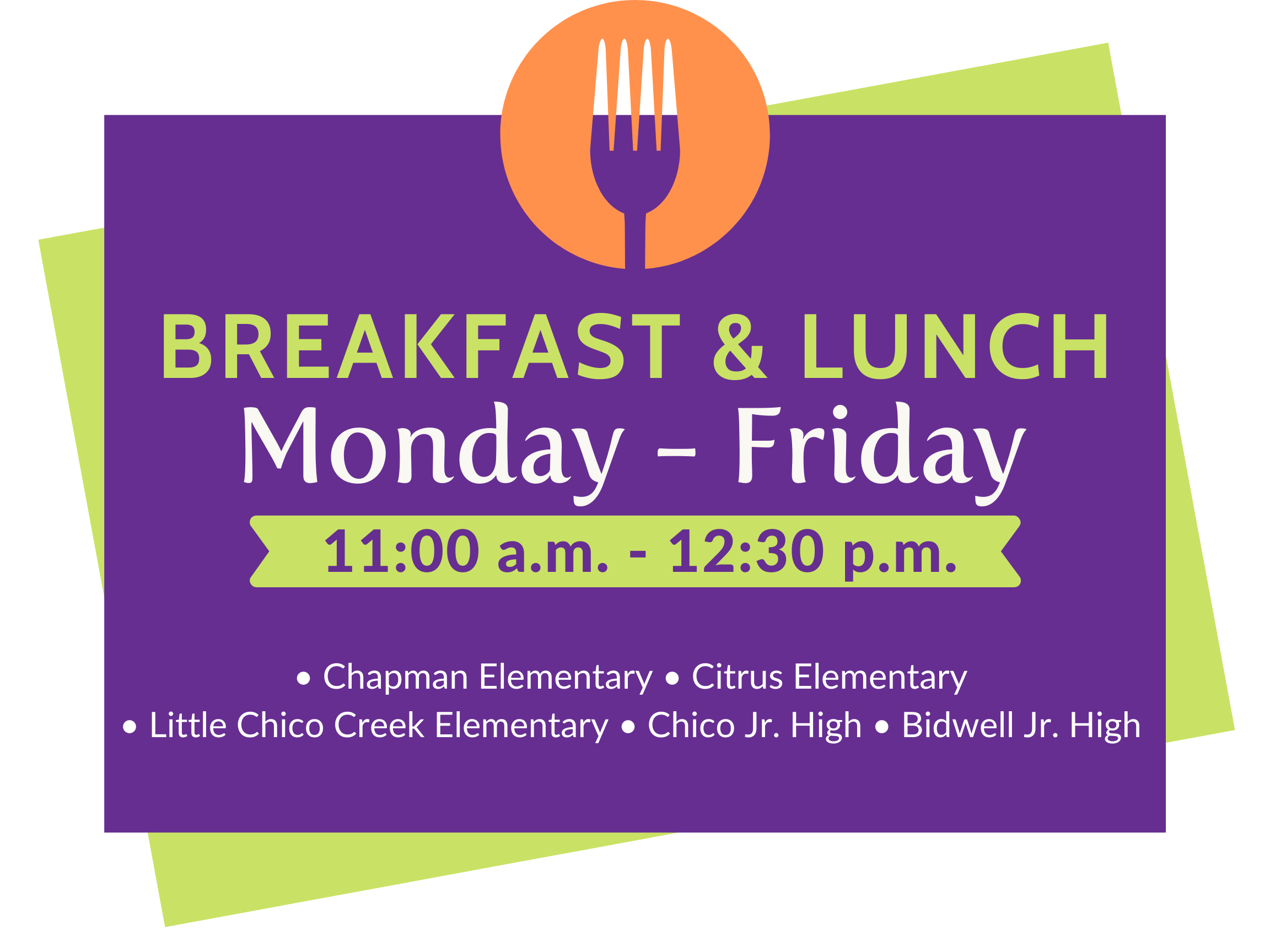 2020 Nutrition Services. Breakfast and lunch, Monday through Friday. 11:00 a.m. to 12:30 p.m. at the following locations: Chapman Elementary, Citrus Elementary, Little Chico Creek Elementary, Chico Jr. High, and Bidwell Jr. High.